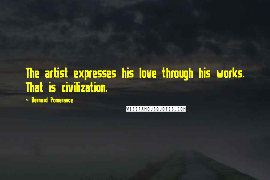 Bernard Pomerance quotes: The artist expresses his love through his works. That is civilization.