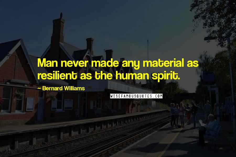 Bernard Williams quotes: Man never made any material as resilient as the human spirit.