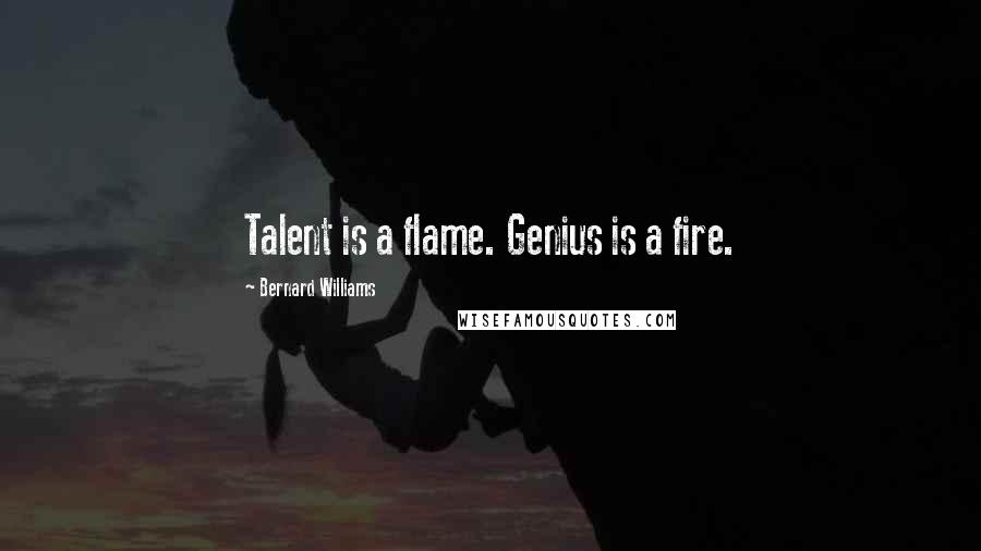 Bernard Williams quotes: Talent is a flame. Genius is a fire.