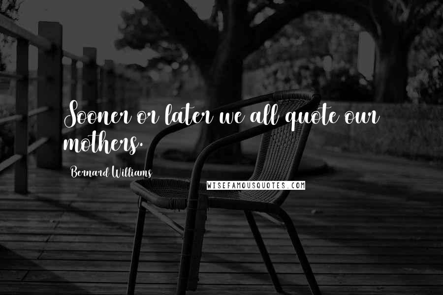 Bernard Williams quotes: Sooner or later we all quote our mothers.