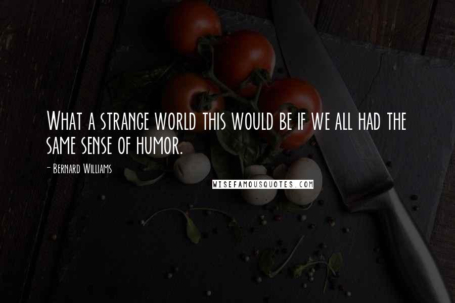 Bernard Williams quotes: What a strange world this would be if we all had the same sense of humor.