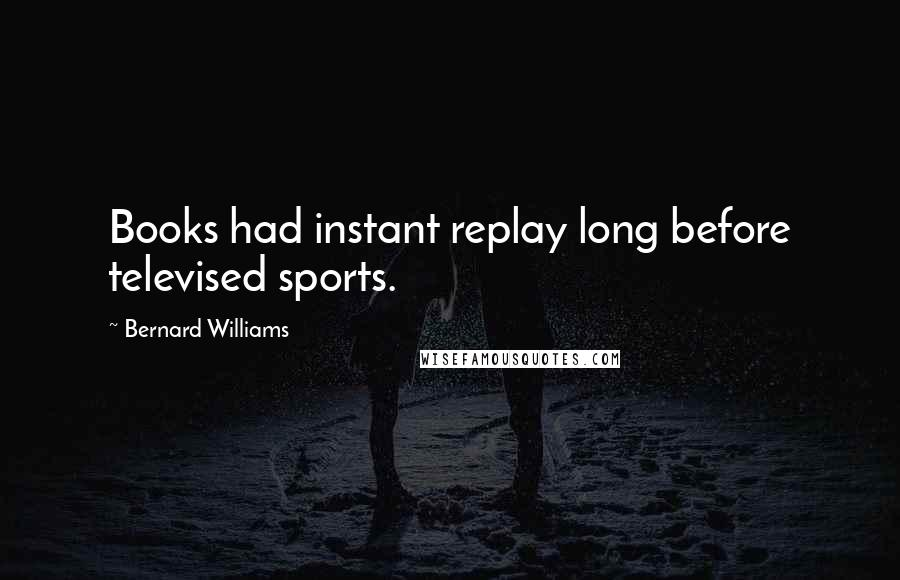 Bernard Williams quotes: Books had instant replay long before televised sports.