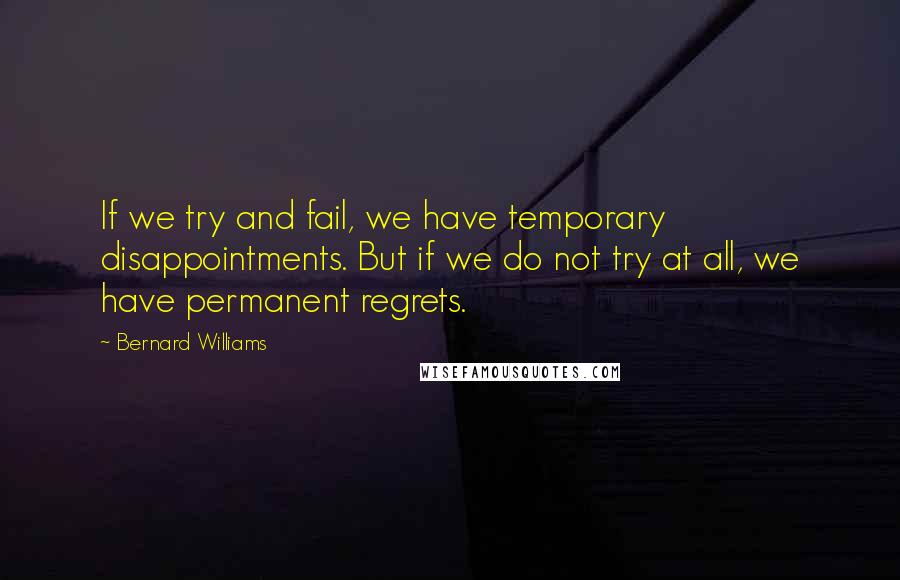 Bernard Williams quotes: If we try and fail, we have temporary disappointments. But if we do not try at all, we have permanent regrets.