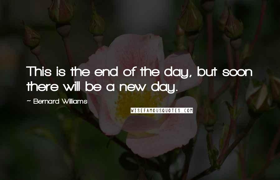 Bernard Williams quotes: This is the end of the day, but soon there will be a new day.