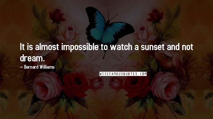 Bernard Williams quotes: It is almost impossible to watch a sunset and not dream.