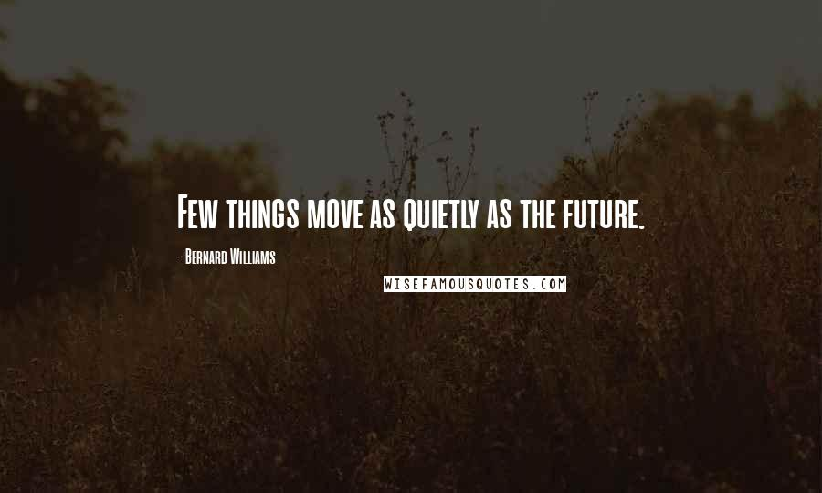 Bernard Williams quotes: Few things move as quietly as the future.