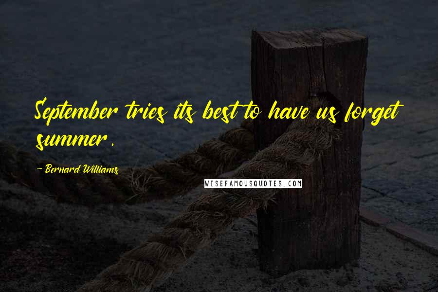 Bernard Williams quotes: September tries its best to have us forget summer.