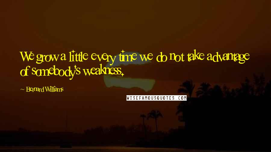Bernard Williams quotes: We grow a little every time we do not take advantage of somebody's weakness.