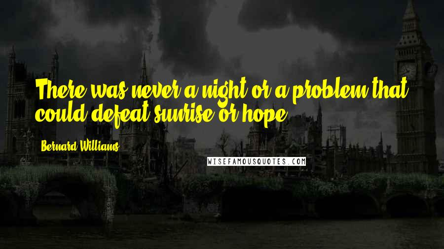 Bernard Williams quotes: There was never a night or a problem that could defeat sunrise or hope.