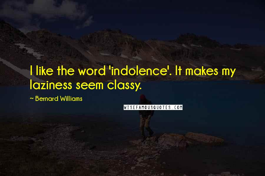 Bernard Williams quotes: I like the word 'indolence'. It makes my laziness seem classy.