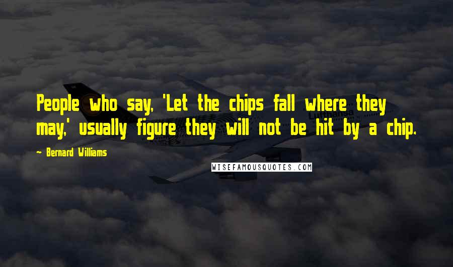 Bernard Williams quotes: People who say, 'Let the chips fall where they may,' usually figure they will not be hit by a chip.