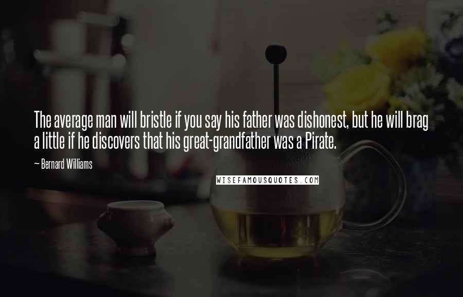 Bernard Williams quotes: The average man will bristle if you say his father was dishonest, but he will brag a little if he discovers that his great-grandfather was a Pirate.