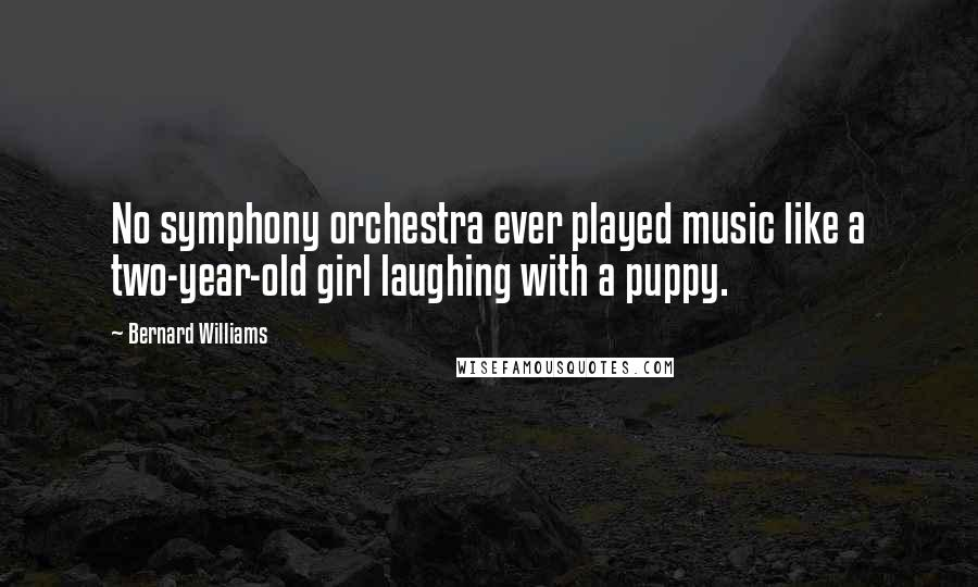 Bernard Williams quotes: No symphony orchestra ever played music like a two-year-old girl laughing with a puppy.