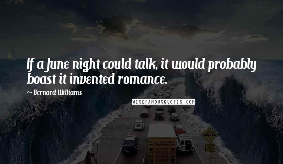 Bernard Williams quotes: If a June night could talk, it would probably boast it invented romance.