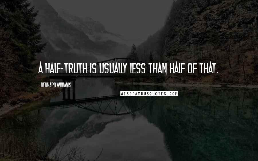 Bernard Williams quotes: A half-truth is usually less than half of that.