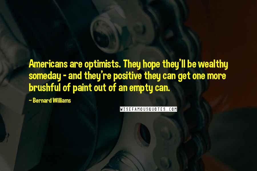 Bernard Williams quotes: Americans are optimists. They hope they'll be wealthy someday - and they're positive they can get one more brushful of paint out of an empty can.