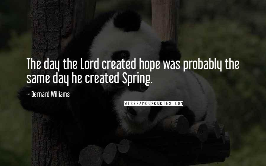 Bernard Williams quotes: The day the Lord created hope was probably the same day he created Spring.