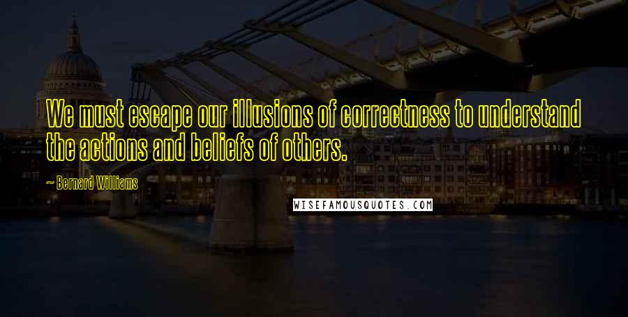Bernard Williams quotes: We must escape our illusions of correctness to understand the actions and beliefs of others.
