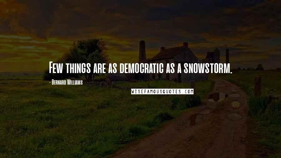 Bernard Williams quotes: Few things are as democratic as a snowstorm.