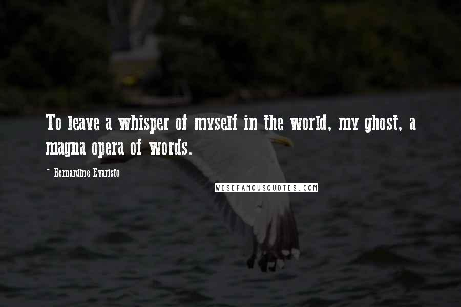 Bernardine Evaristo quotes: To leave a whisper of myself in the world, my ghost, a magna opera of words.
