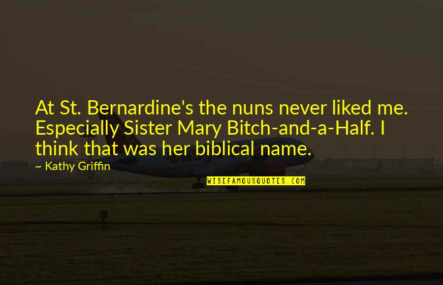 Bernardine's Quotes By Kathy Griffin: At St. Bernardine's the nuns never liked me.