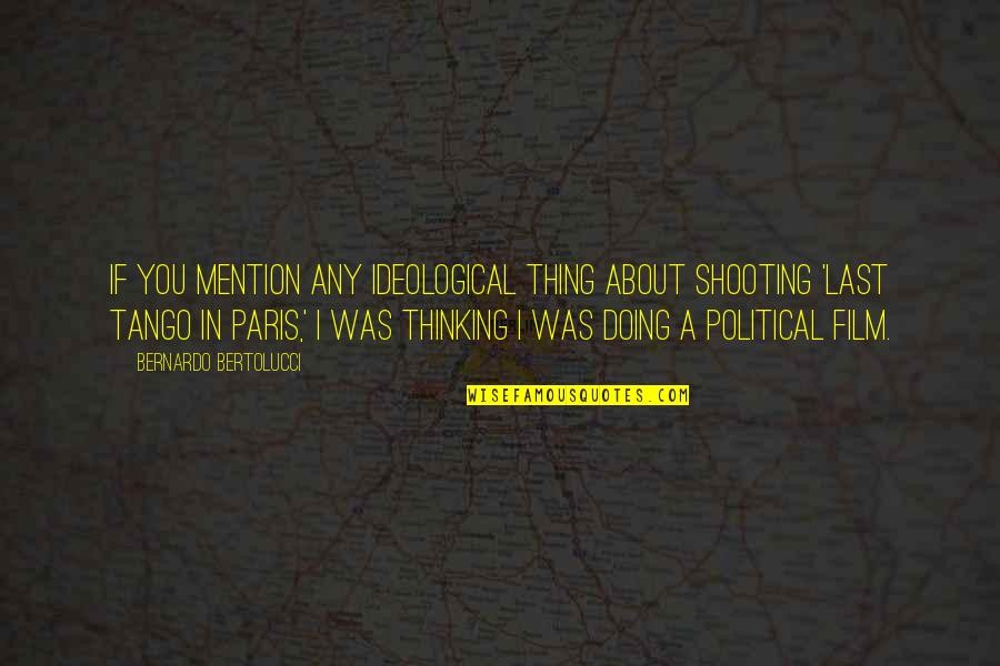 Bernardo Bertolucci Quotes By Bernardo Bertolucci: If you mention any ideological thing about shooting