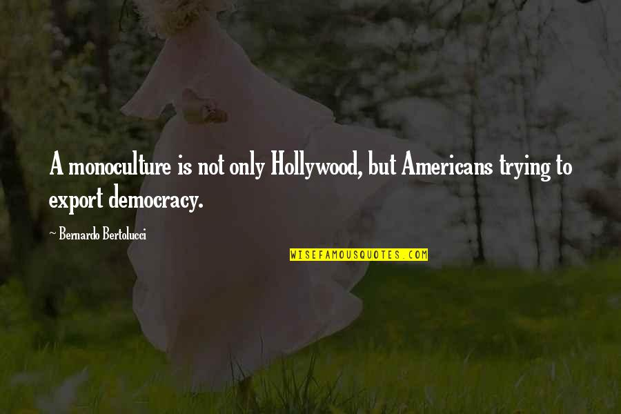 Bernardo Bertolucci Quotes By Bernardo Bertolucci: A monoculture is not only Hollywood, but Americans