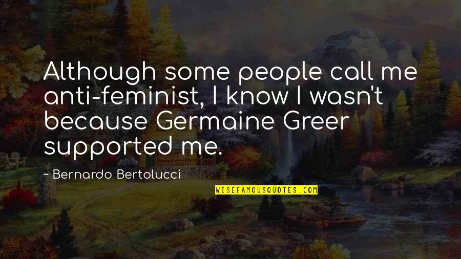 Bernardo Bertolucci Quotes By Bernardo Bertolucci: Although some people call me anti-feminist, I know
