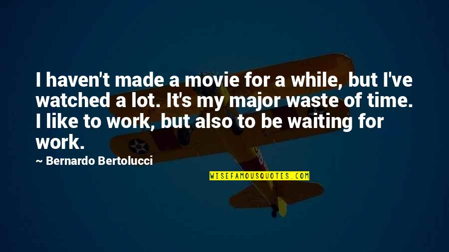 Bernardo Bertolucci Quotes By Bernardo Bertolucci: I haven't made a movie for a while,