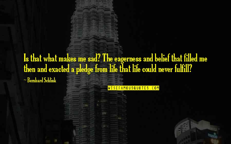 Bernhard Schlink Quotes By Bernhard Schlink: Is that what makes me sad? The eagerness