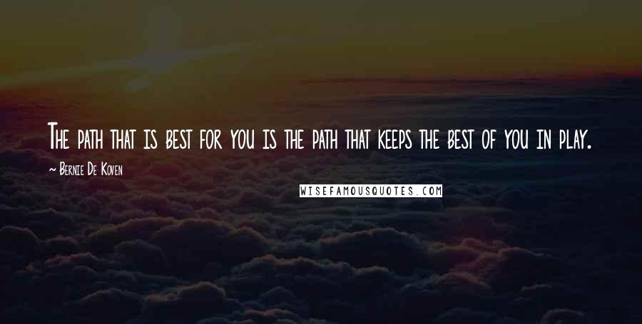 Bernie De Koven quotes: The path that is best for you is the path that keeps the best of you in play.