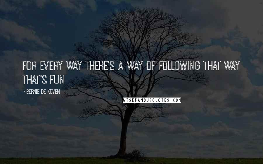 Bernie De Koven quotes: For every Way there's a way of following that Way that's fun
