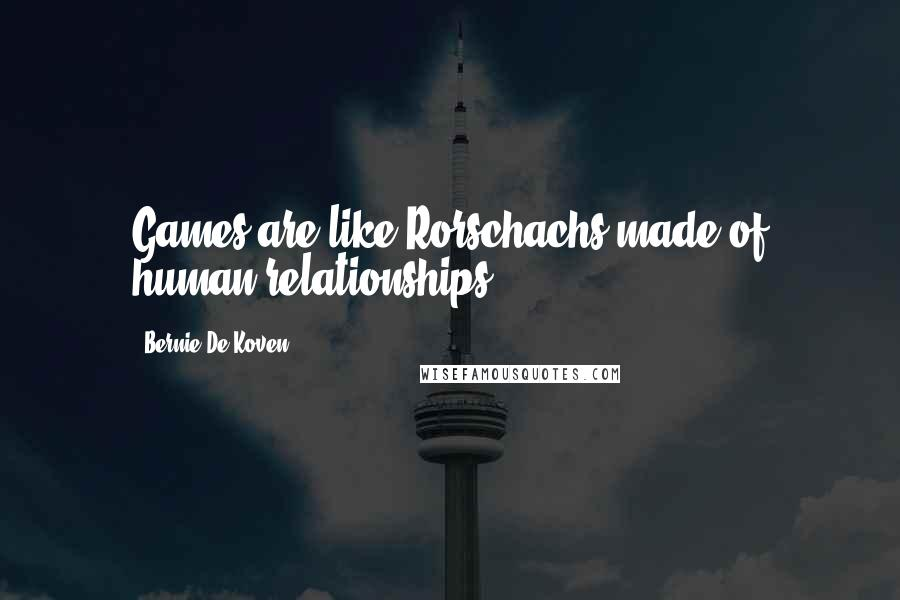 Bernie De Koven quotes: Games are like Rorschachs made of human relationships.
