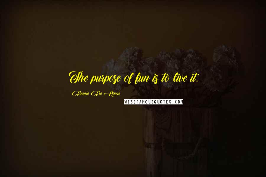 Bernie De Koven quotes: The purpose of fun is to live it.