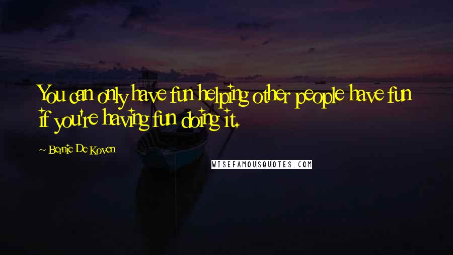 Bernie De Koven quotes: You can only have fun helping other people have fun if you're having fun doing it.
