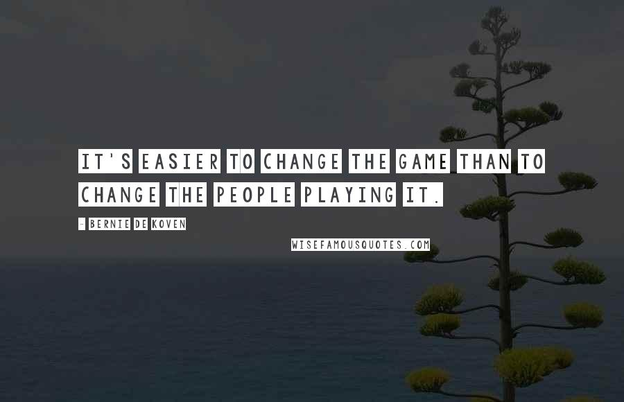 Bernie De Koven quotes: It's easier to change the game than to change the people playing it.
