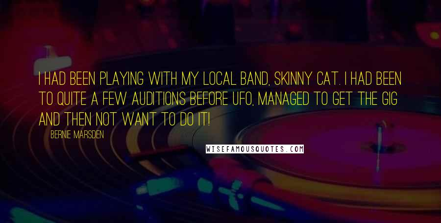 Bernie Marsden quotes: I had been playing with my local band, Skinny Cat. I had been to quite a few auditions before UFO, managed to get the gig and then not want to
