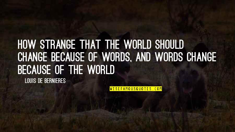 Bernieres Quotes By Louis De Bernieres: How strange that the world should change because
