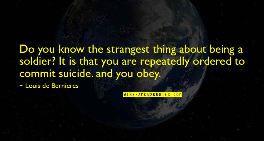 Bernieres Quotes By Louis De Bernieres: Do you know the strangest thing about being