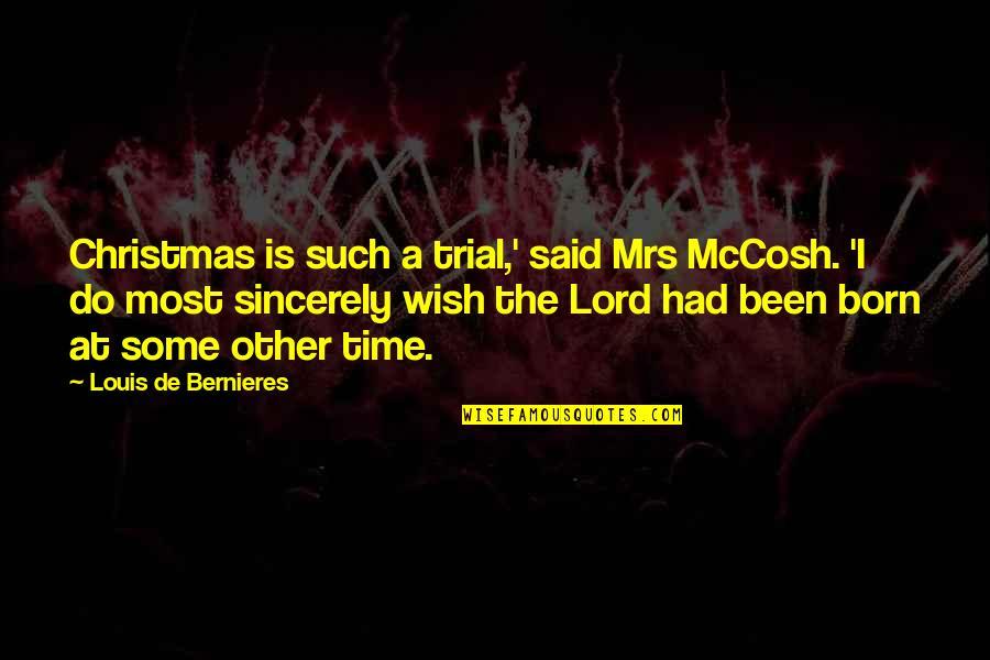 Bernieres Quotes By Louis De Bernieres: Christmas is such a trial,' said Mrs McCosh.