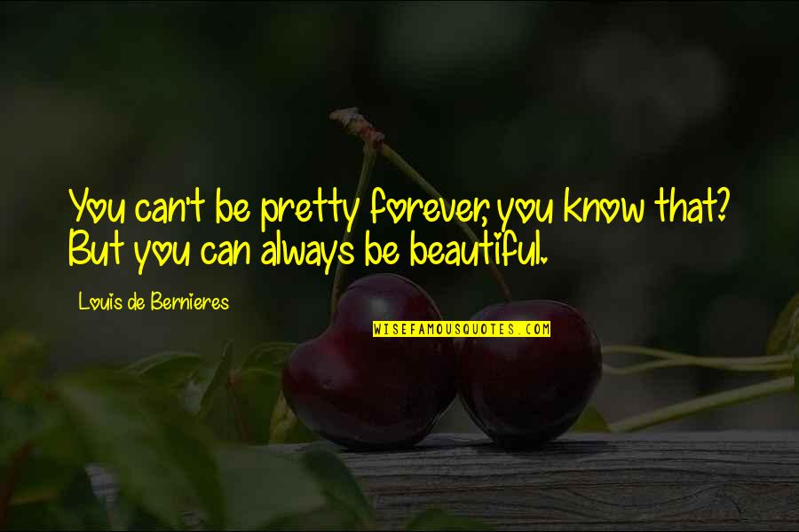 Bernieres Quotes By Louis De Bernieres: You can't be pretty forever, you know that?