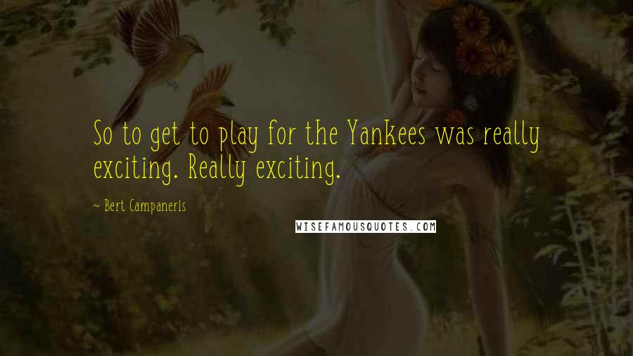 Bert Campaneris quotes: So to get to play for the Yankees was really exciting. Really exciting.