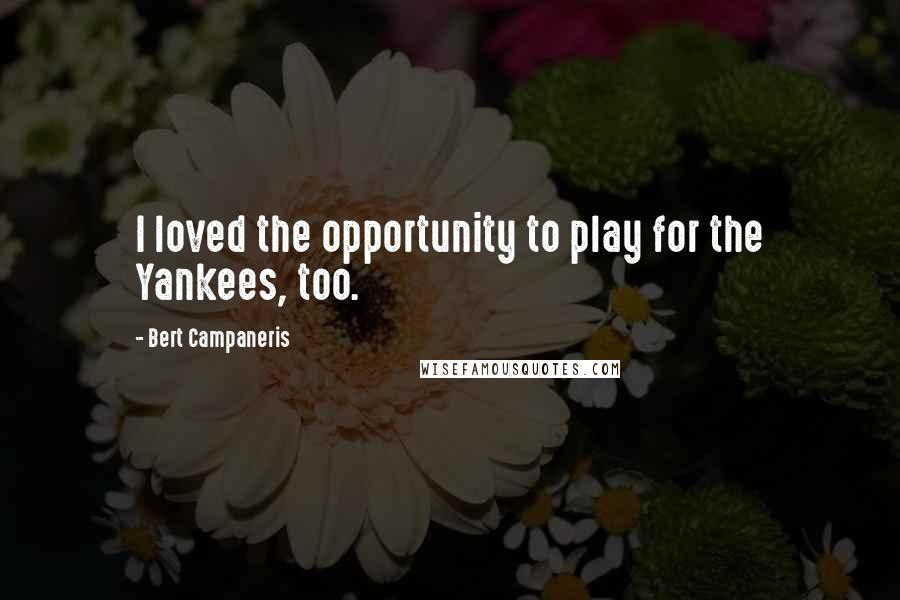 Bert Campaneris quotes: I loved the opportunity to play for the Yankees, too.