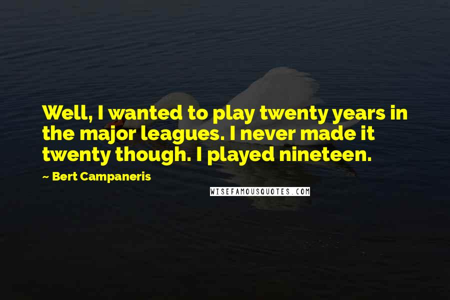 Bert Campaneris quotes: Well, I wanted to play twenty years in the major leagues. I never made it twenty though. I played nineteen.