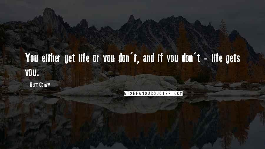Bert Convy quotes: You either get life or you don't, and if you don't - life gets you.