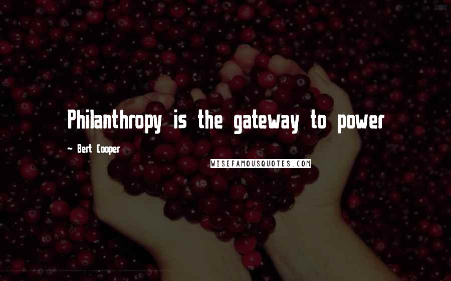 Bert Cooper quotes: Philanthropy is the gateway to power