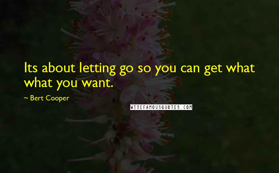 Bert Cooper quotes: Its about letting go so you can get what what you want.