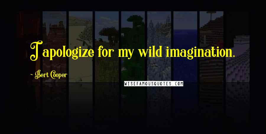 Bert Cooper quotes: I apologize for my wild imagination.