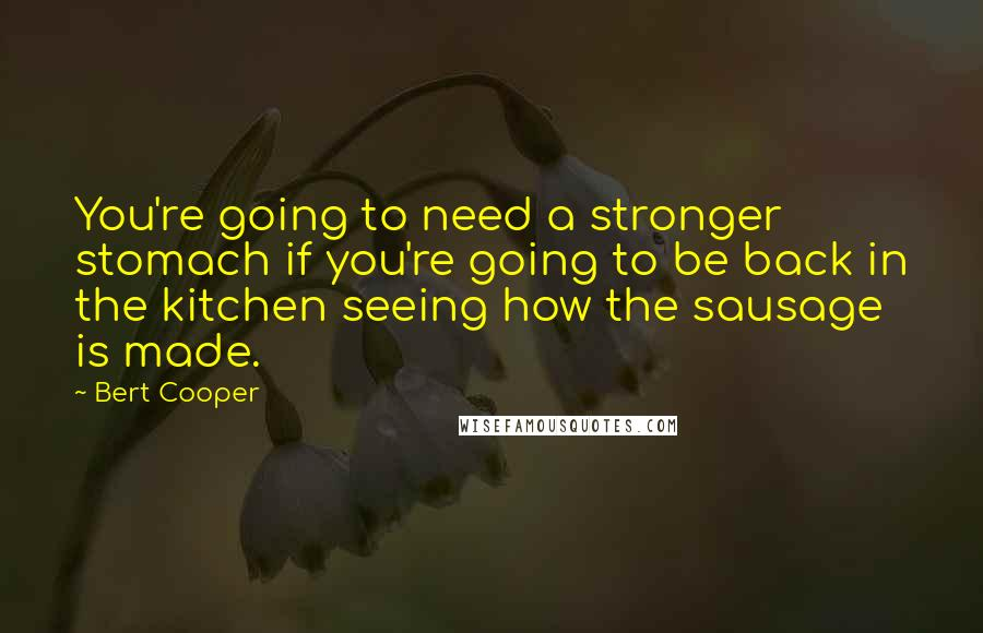 Bert Cooper quotes: You're going to need a stronger stomach if you're going to be back in the kitchen seeing how the sausage is made.