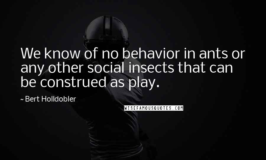 Bert Holldobler quotes: We know of no behavior in ants or any other social insects that can be construed as play.